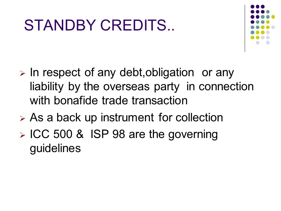STANDBY CREDITS.. In respect of any debt,obligation or any liability by the overseas party in connection with bonafide trade transaction.