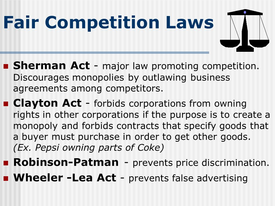 Fair Competition Laws Sherman Act - major law promoting competition. Discourages monopolies by outlawing business agreements among competitors.