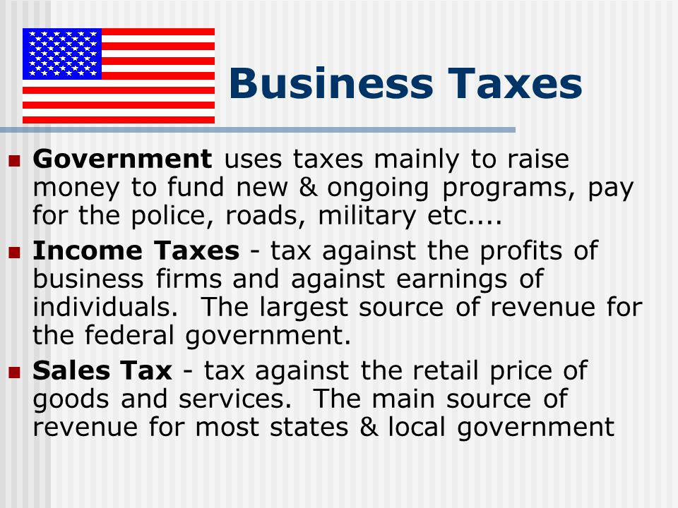 Business Taxes Government uses taxes mainly to raise money to fund new & ongoing programs, pay for the police, roads, military etc....