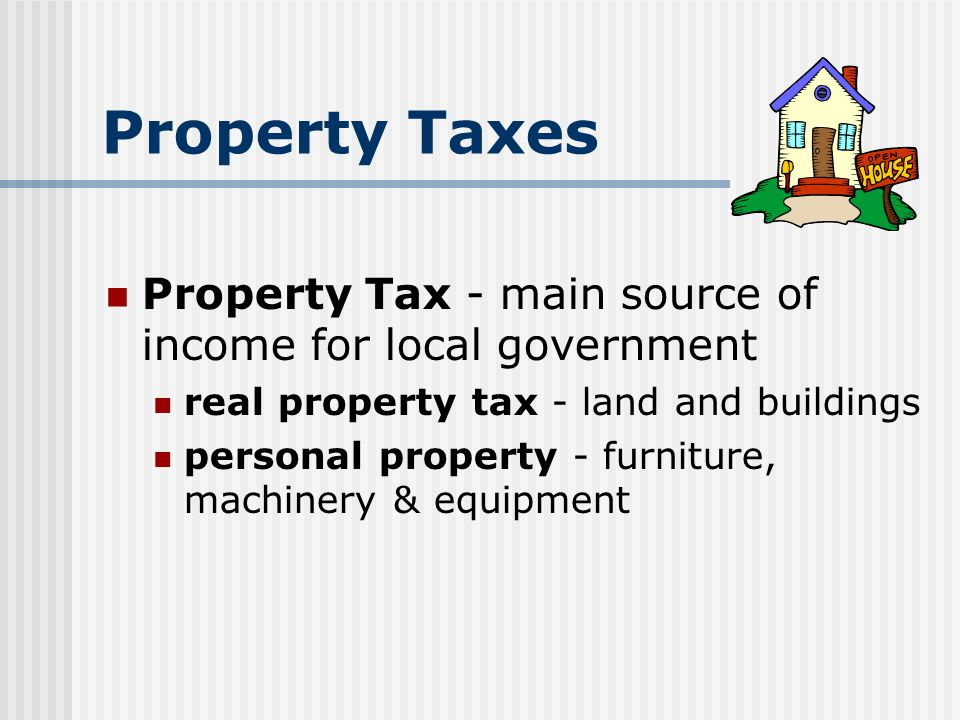 Property Taxes Property Tax - main source of income for local government. real property tax - land and buildings.