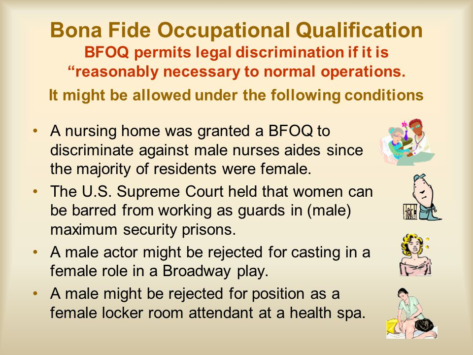 Bona Fide Occupational Qualification BFOQ permits legal discrimination if it is reasonably necessary to normal operations. It might be allowed under the following conditions