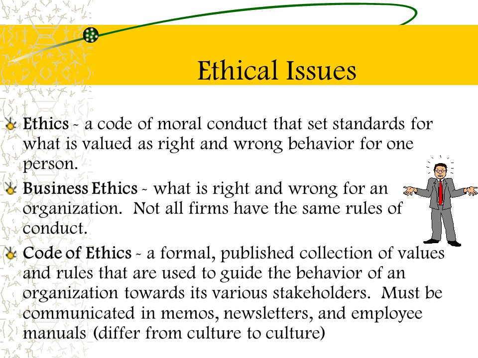 Ethical Issues Ethics - a code of moral conduct that set standards for what is valued as right and wrong behavior for one person.