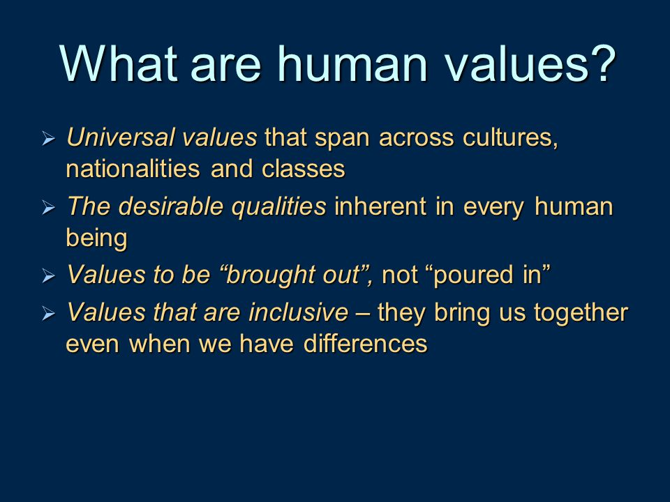 What are human values Universal values that span across cultures, nationalities and classes. The desirable qualities inherent in every human being.