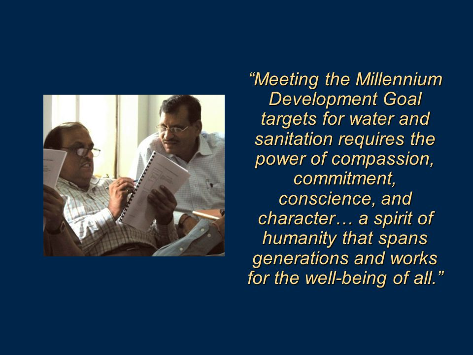 Meeting the Millennium Development Goal targets for water and sanitation requires the power of compassion, commitment, conscience, and character… a spirit of humanity that spans generations and works for the well-being of all.
