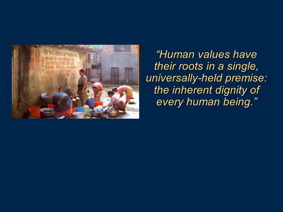 Human values have their roots in a single, universally-held premise: the inherent dignity of every human being.