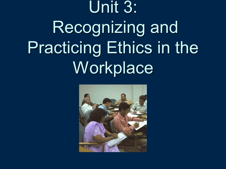 Unit 3: Recognizing and Practicing Ethics in the Workplace