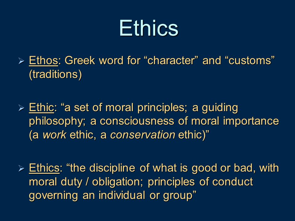 Ethics Ethos: Greek word for character and customs (traditions)