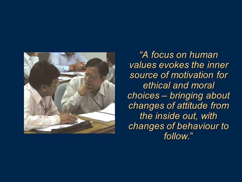 A focus on human values evokes the inner source of motivation for ethical and moral choices – bringing about changes of attitude from the inside out, with changes of behaviour to follow.