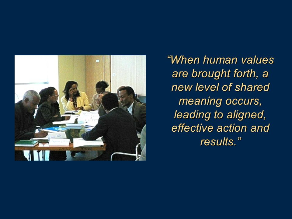 When human values are brought forth, a new level of shared meaning occurs, leading to aligned, effective action and results.