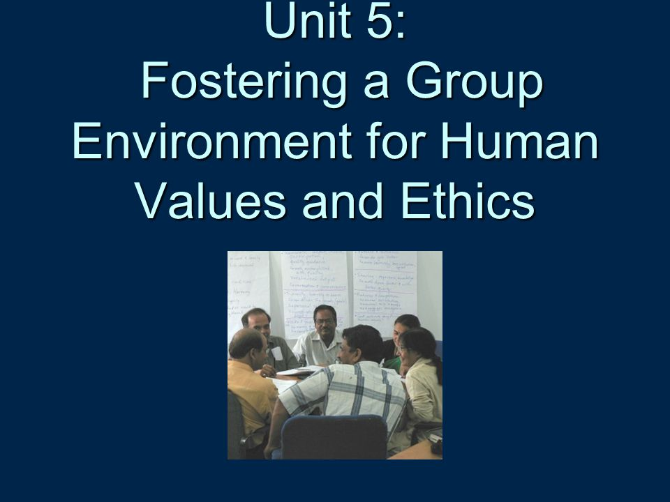 Unit 5: Fostering a Group Environment for Human Values and Ethics