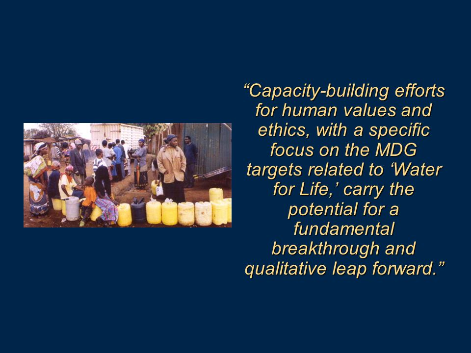 Capacity-building efforts for human values and ethics, with a specific focus on the MDG targets related to 'Water for Life,' carry the potential for a fundamental breakthrough and qualitative leap forward.
