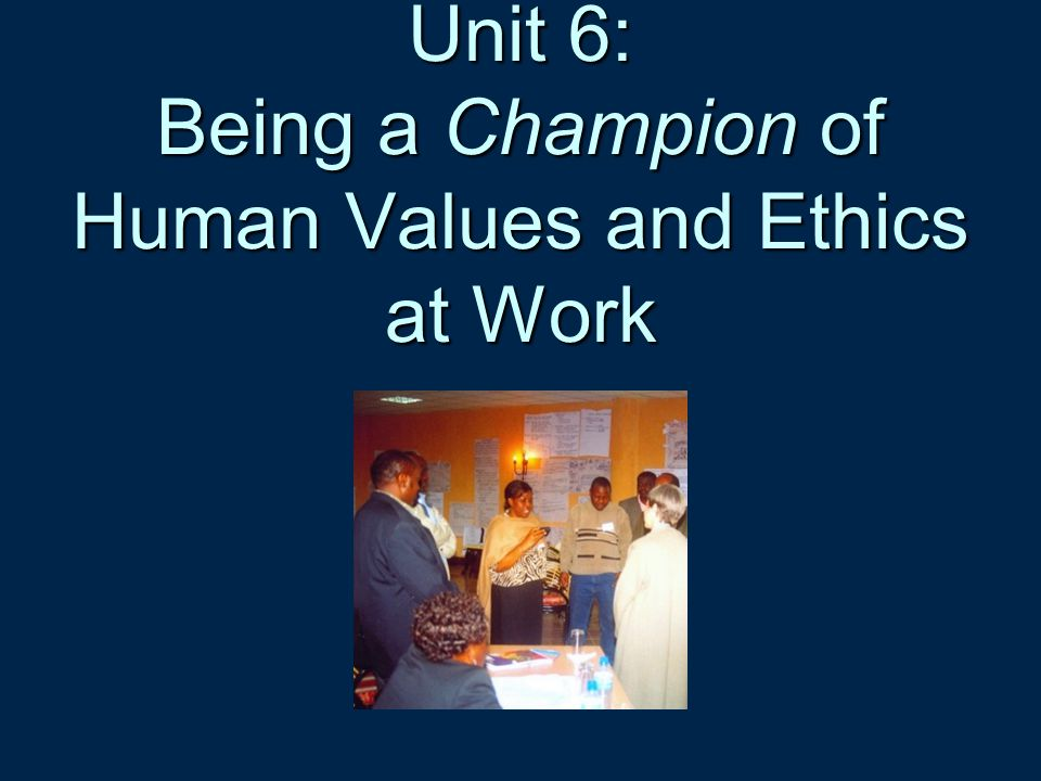 Unit 6: Being a Champion of Human Values and Ethics at Work