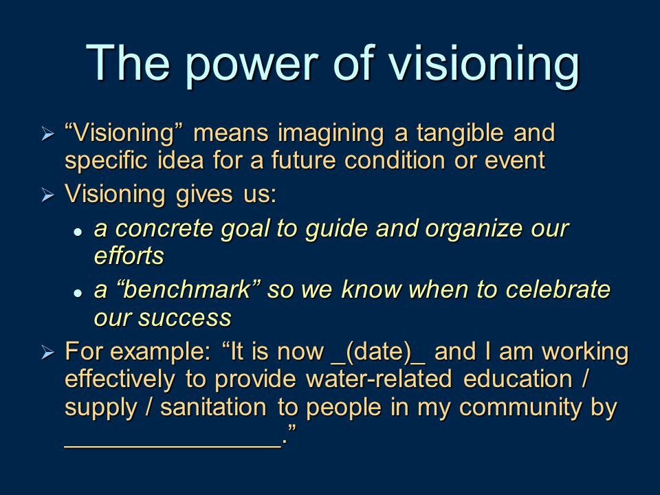 The power of visioning Visioning means imagining a tangible and specific idea for a future condition or event.