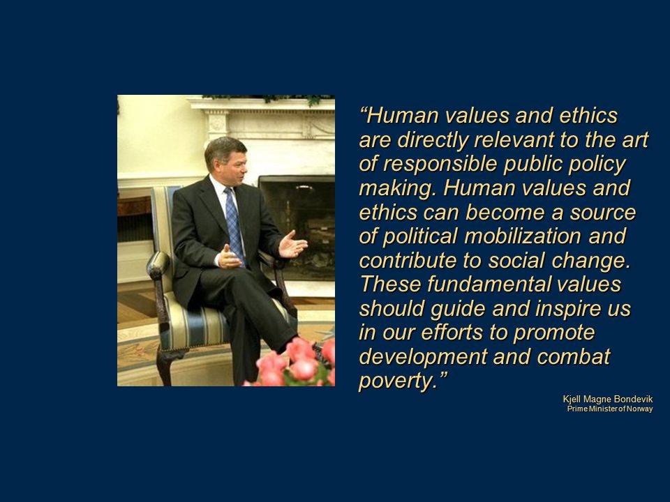 Human values and ethics are directly relevant to the art of responsible public policy making. Human values and ethics can become a source of political mobilization and contribute to social change. These fundamental values should guide and inspire us in our efforts to promote development and combat poverty.