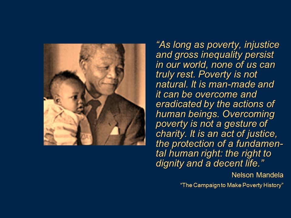 As long as poverty, injustice and gross inequality persist in our world, none of us can truly rest. Poverty is not natural. It is man-made and it can be overcome and eradicated by the actions of human beings. Overcoming poverty is not a gesture of charity. It is an act of justice, the protection of a fundamen-tal human right: the right to dignity and a decent life.