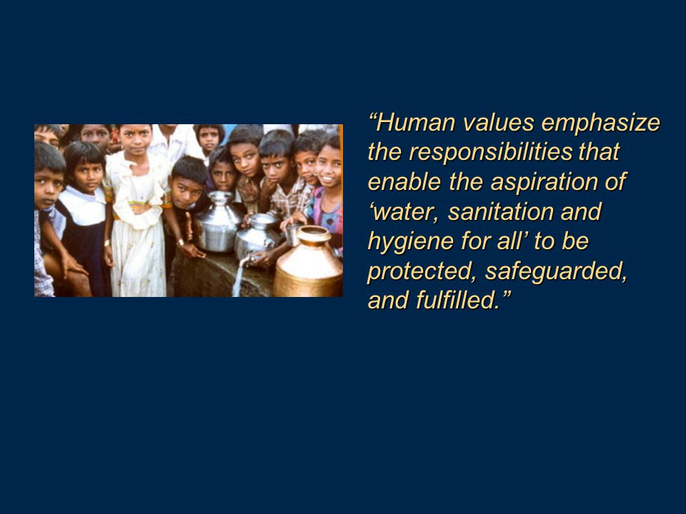 Human values emphasize the responsibilities that enable the aspiration of 'water, sanitation and hygiene for all' to be protected, safeguarded, and fulfilled.