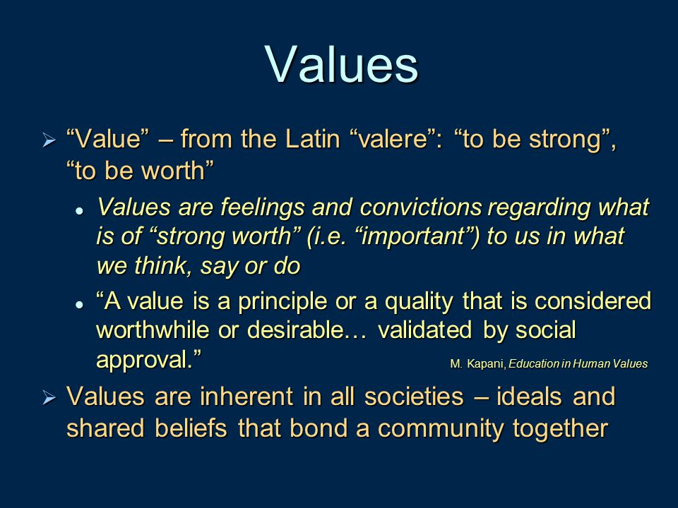 Values Value – from the Latin valere : to be strong , to be worth