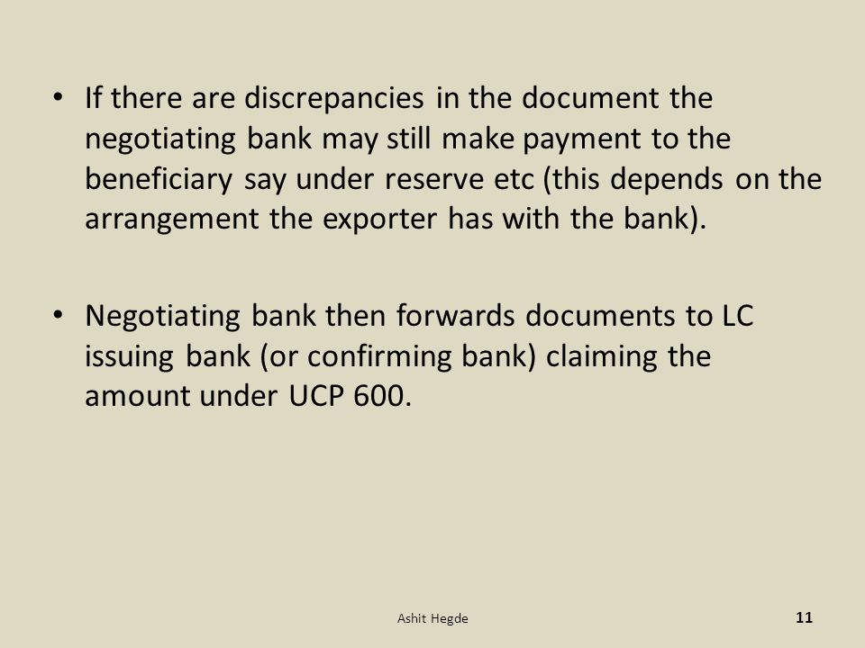 If there are discrepancies in the document the negotiating bank may still make payment to the beneficiary say under reserve etc (this depends on the arrangement the exporter has with the bank).