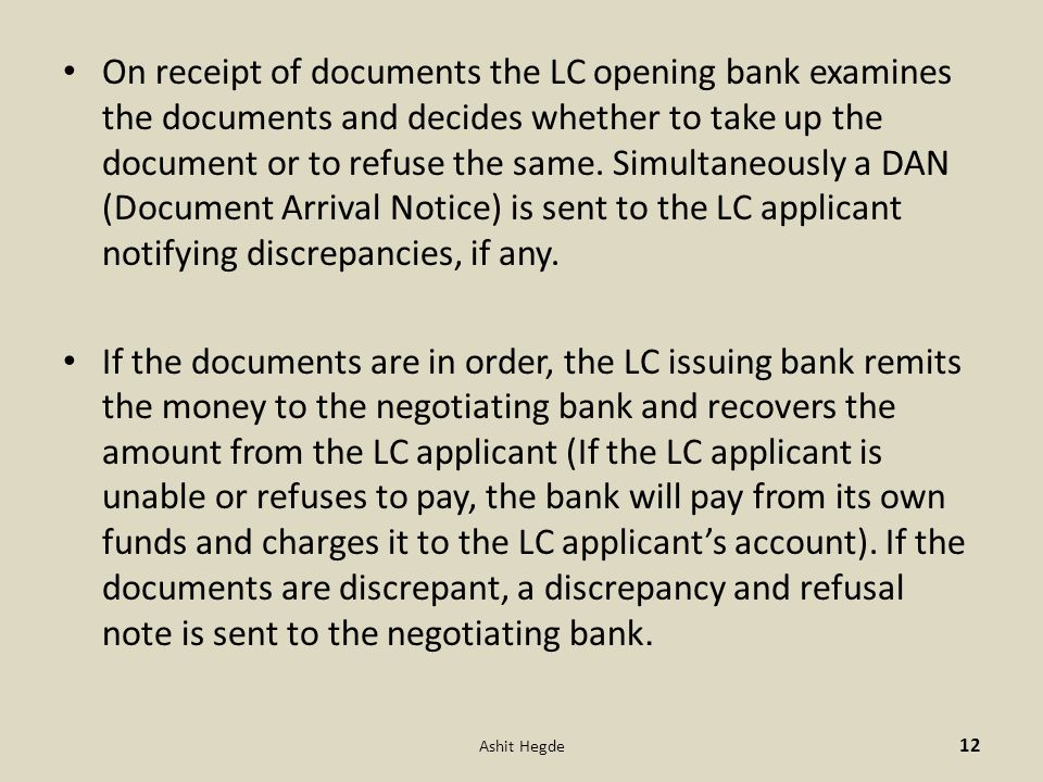 On receipt of documents the LC opening bank examines the documents and decides whether to take up the document or to refuse the same. Simultaneously a DAN (Document Arrival Notice) is sent to the LC applicant notifying discrepancies, if any.