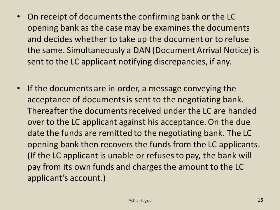On receipt of documents the confirming bank or the LC opening bank as the case may be examines the documents and decides whether to take up the document or to refuse the same. Simultaneously a DAN (Document Arrival Notice) is sent to the LC applicant notifying discrepancies, if any.