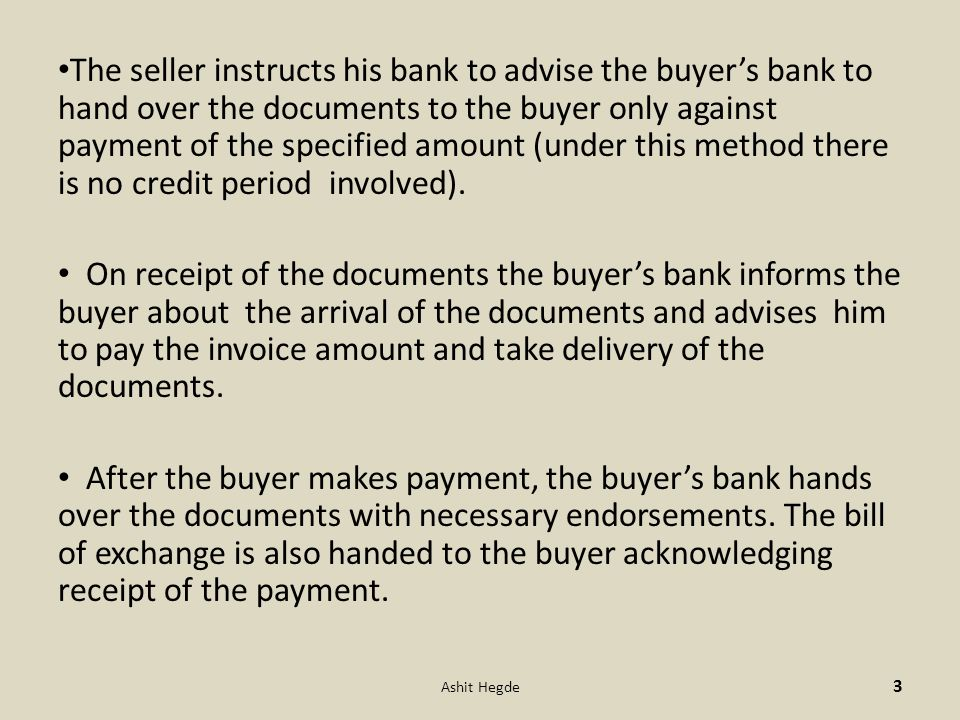 The seller instructs his bank to advise the buyer's bank to hand over the documents to the buyer only against payment of the specified amount (under this method there is no credit period involved).