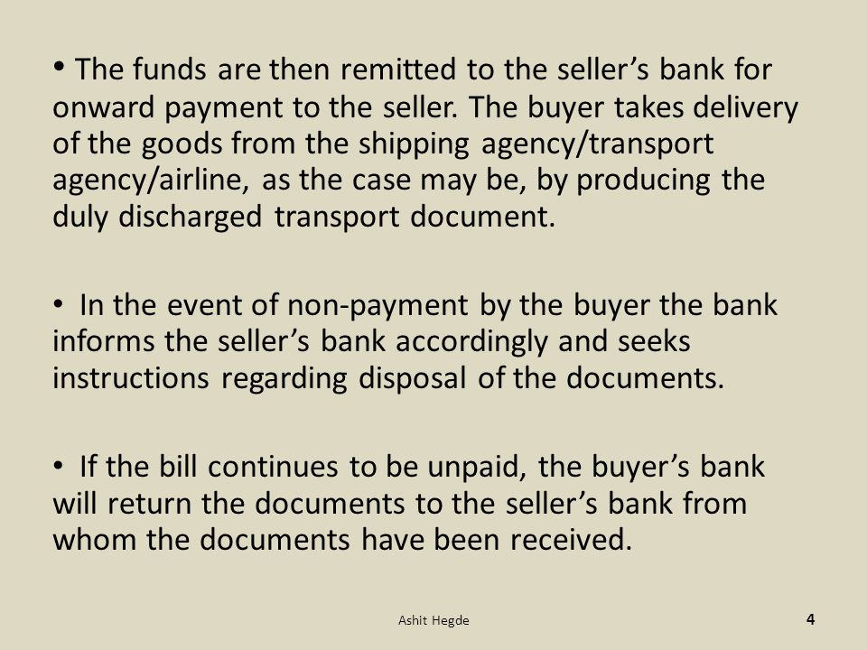 The funds are then remitted to the seller's bank for onward payment to the seller. The buyer takes delivery of the goods from the shipping agency/transport agency/airline, as the case may be, by producing the duly discharged transport document.