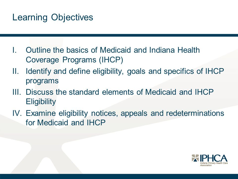 Learning Objectives Outline the basics of Medicaid and Indiana Health Coverage Programs (IHCP)