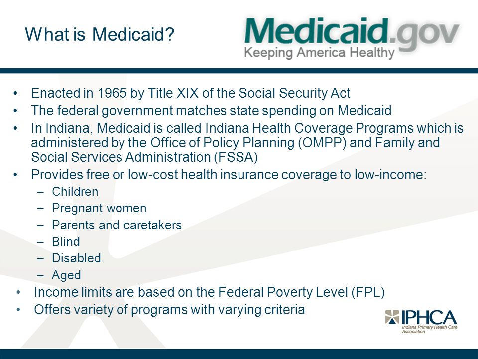 What is Medicaid Enacted in 1965 by Title XIX of the Social Security Act. The federal government matches state spending on Medicaid.