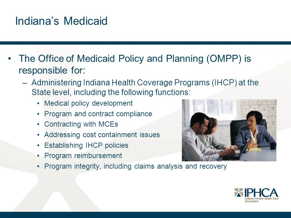 Indiana's Medicaid The Office of Medicaid Policy and Planning (OMPP) is responsible for: