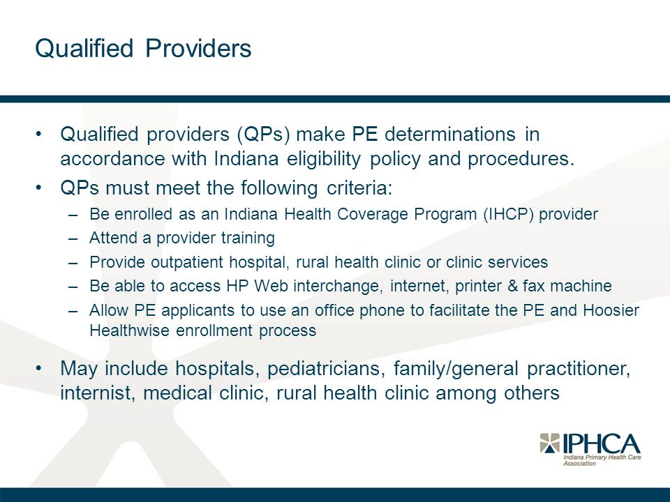 Qualified Providers Qualified providers (QPs) make PE determinations in accordance with Indiana eligibility policy and procedures.