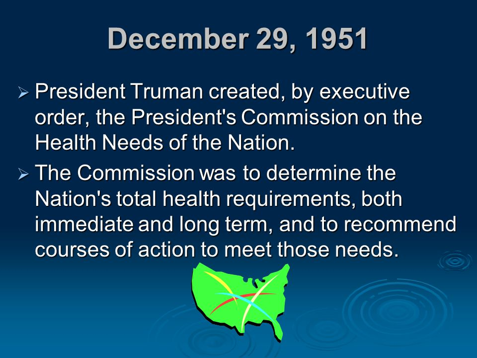 December 29, 1951 President Truman created, by executive order, the President s Commission on the Health Needs of the Nation.