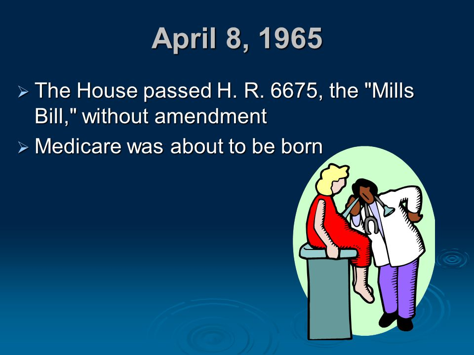 April 8, 1965 The House passed H. R. 6675, the Mills Bill, without amendment.