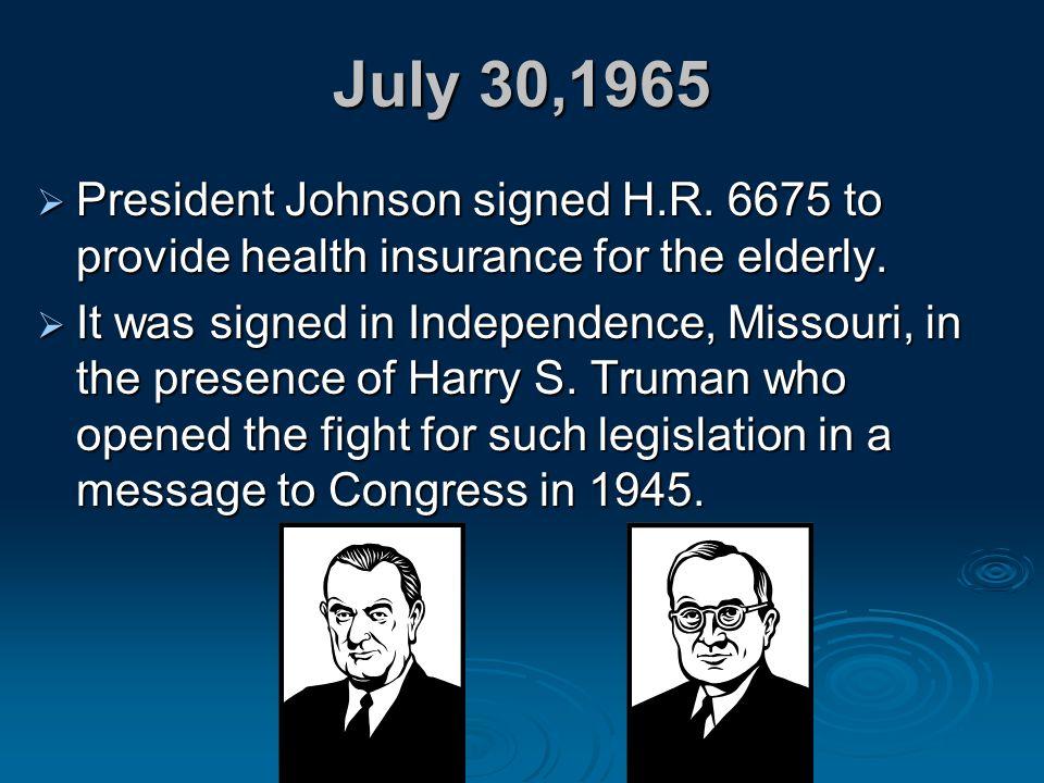 July 30,1965 President Johnson signed H.R. 6675 to provide health insurance for the elderly.