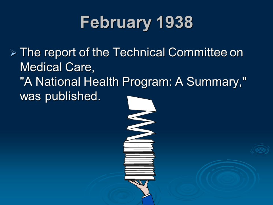 February 1938 The report of the Technical Committee on Medical Care, A National Health Program: A Summary, was published.