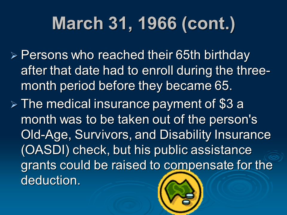 March 31, 1966 (cont.) Persons who reached their 65th birthday after that date had to enroll during the three-month period before they became 65.
