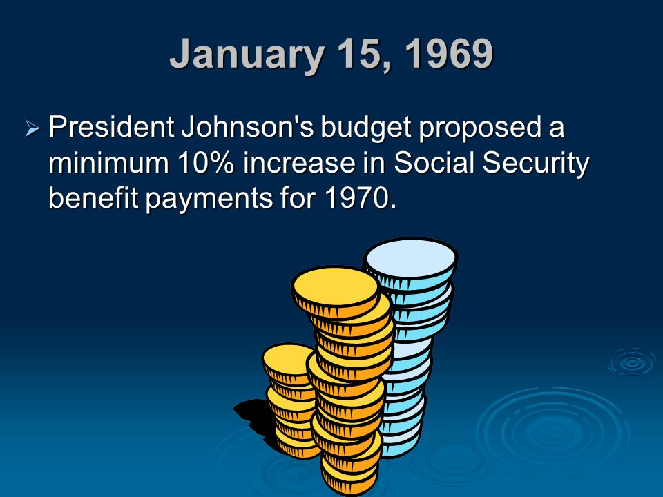 January 15, 1969 President Johnson s budget proposed a minimum 10% increase in Social Security benefit payments for 1970.