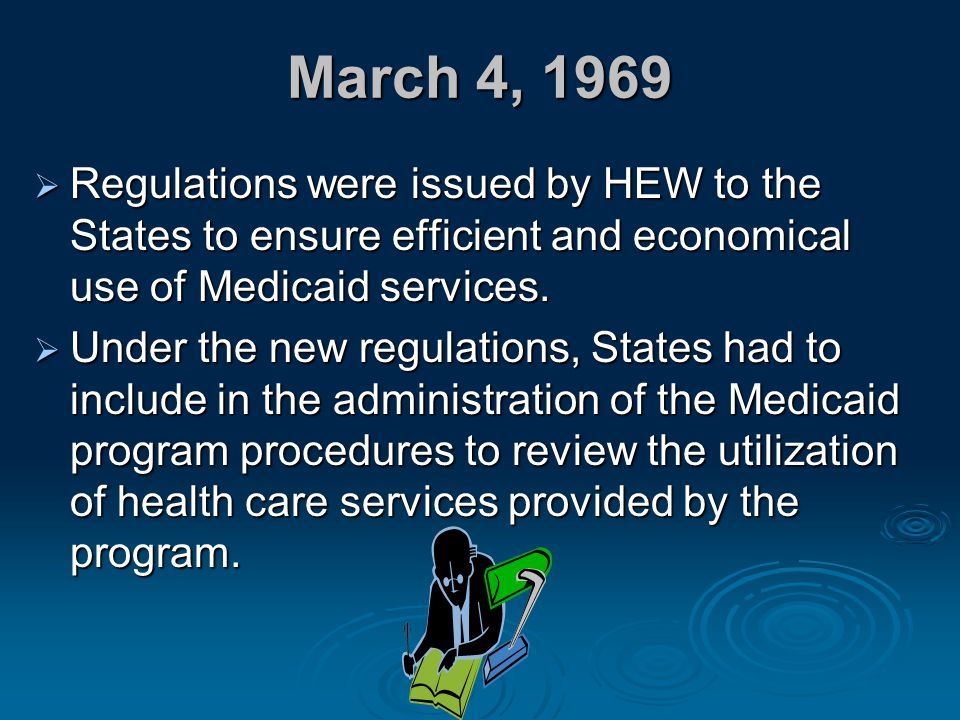 March 4, 1969 Regulations were issued by HEW to the States to ensure efficient and economical use of Medicaid services.