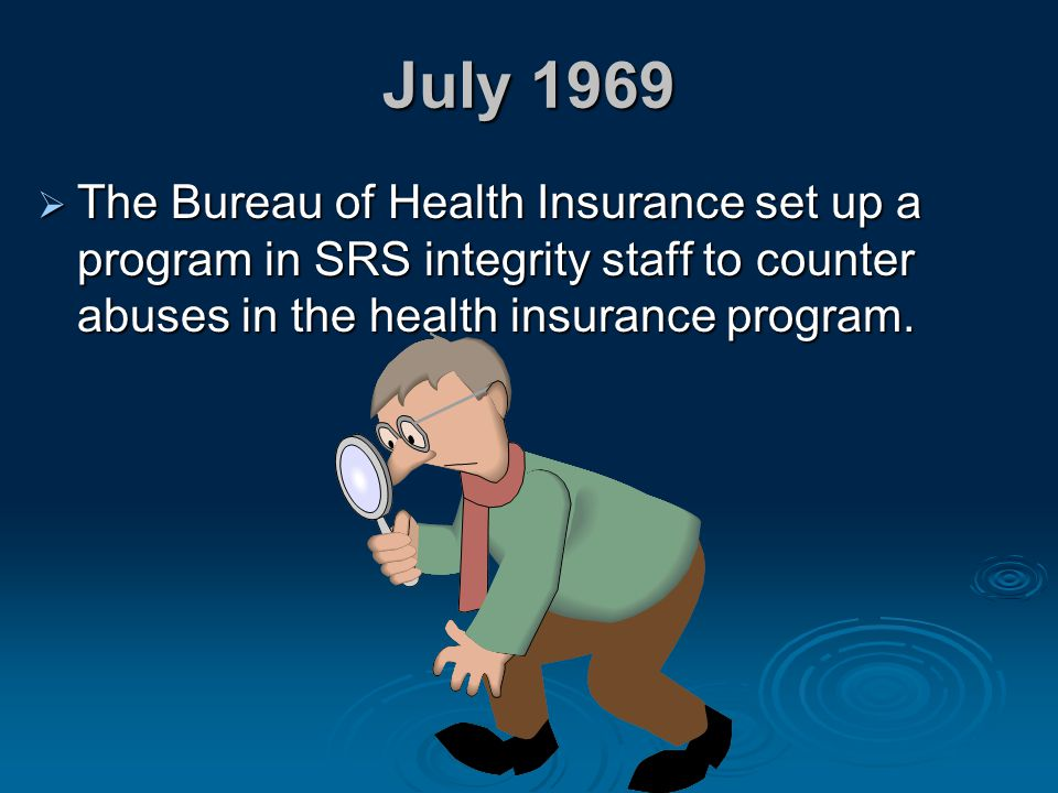 July 1969 The Bureau of Health Insurance set up a program in SRS integrity staff to counter abuses in the health insurance program.