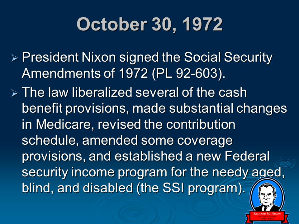 October 30, 1972 President Nixon signed the Social Security Amendments of 1972 (PL 92-603).