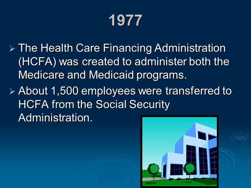 1977 The Health Care Financing Administration (HCFA) was created to administer both the Medicare and Medicaid programs.