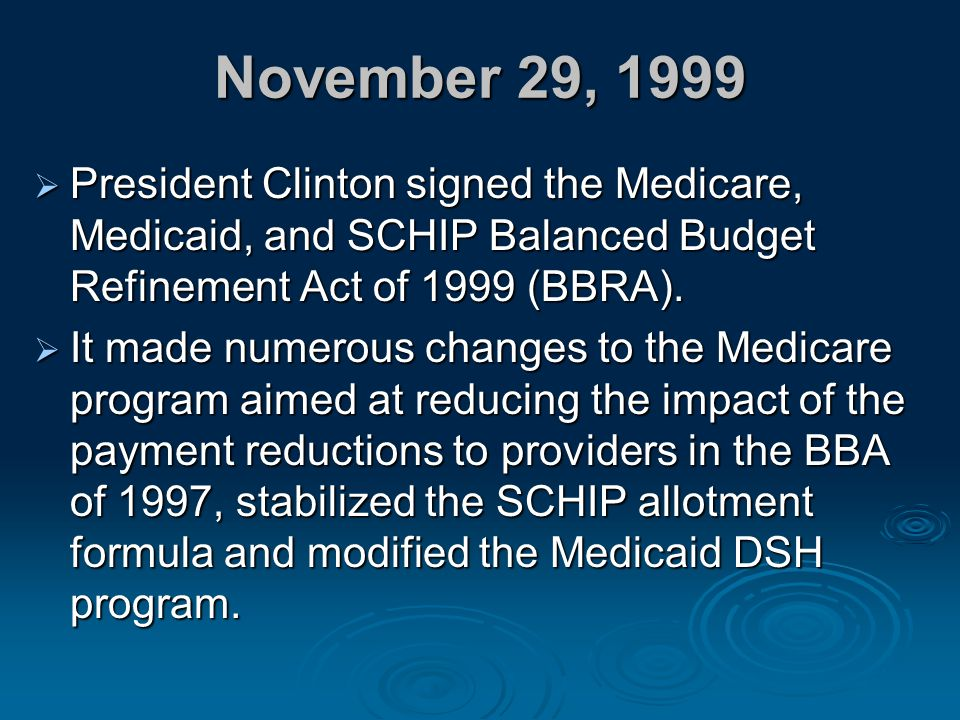 November 29, 1999 President Clinton signed the Medicare, Medicaid, and SCHIP Balanced Budget Refinement Act of 1999 (BBRA).