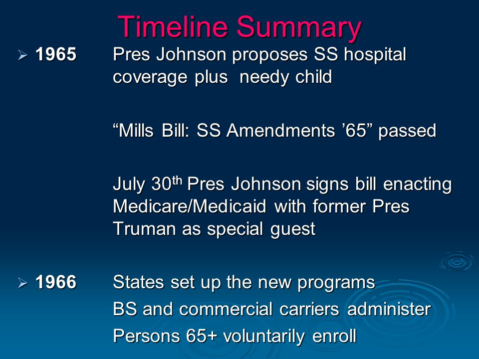 Timeline Summary 1965 Pres Johnson proposes SS hospital coverage plus needy child. Mills Bill: SS Amendments '65 passed.