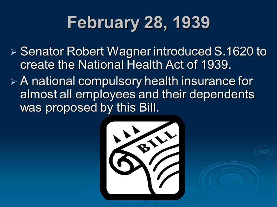 February 28, 1939 Senator Robert Wagner introduced S.1620 to create the National Health Act of 1939.