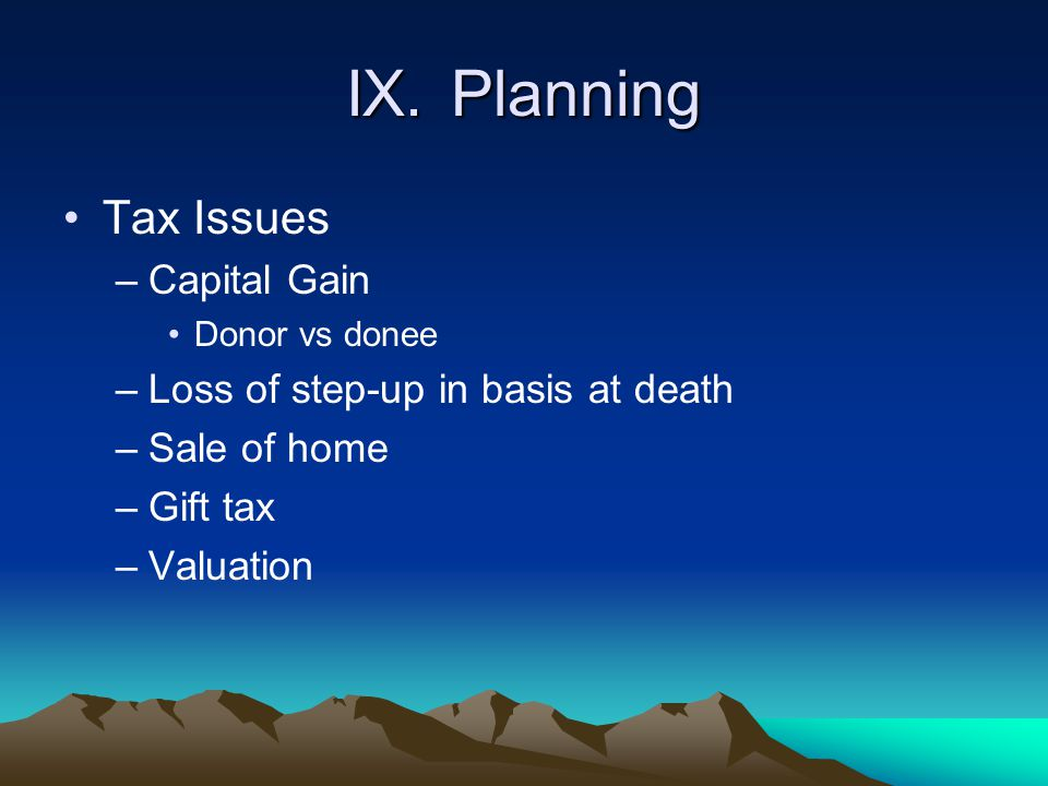 IX. Planning Tax Issues Capital Gain Loss of step-up in basis at death