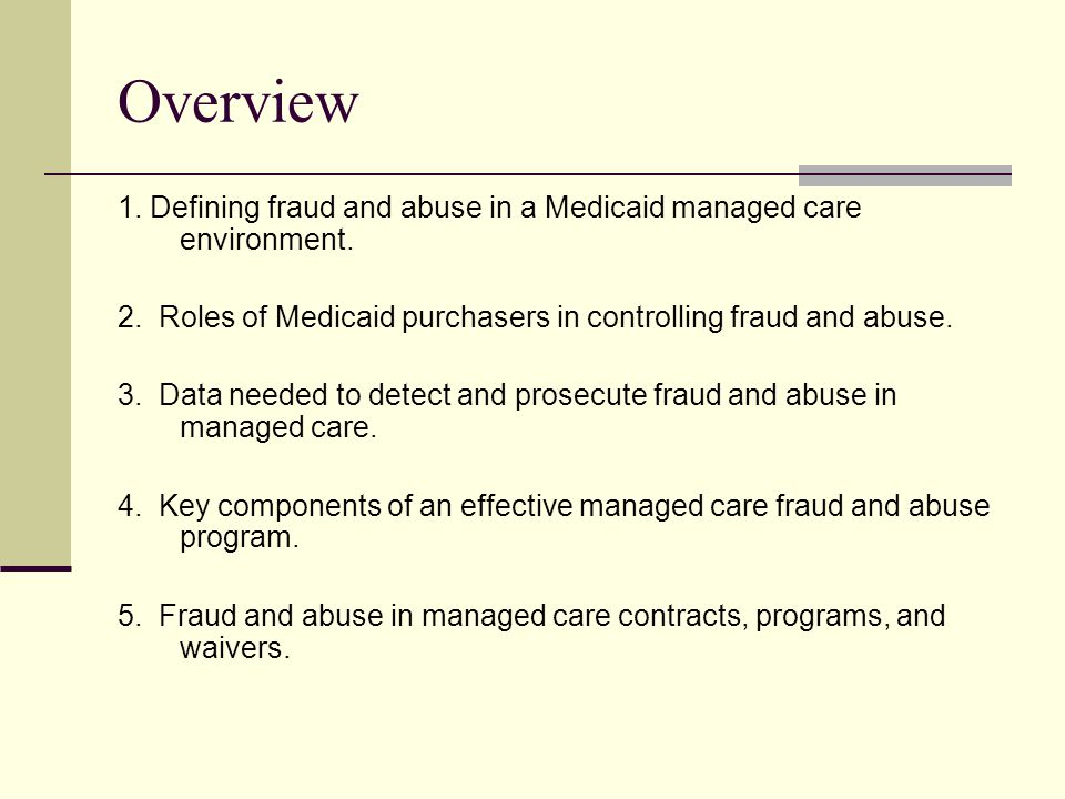 Overview 1. Defining fraud and abuse in a Medicaid managed care environment. 2. Roles of Medicaid purchasers in controlling fraud and abuse.
