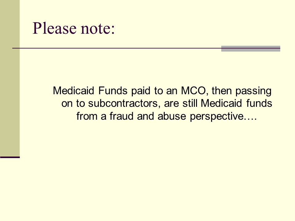Please note: Medicaid Funds paid to an MCO, then passing on to subcontractors, are still Medicaid funds from a fraud and abuse perspective….