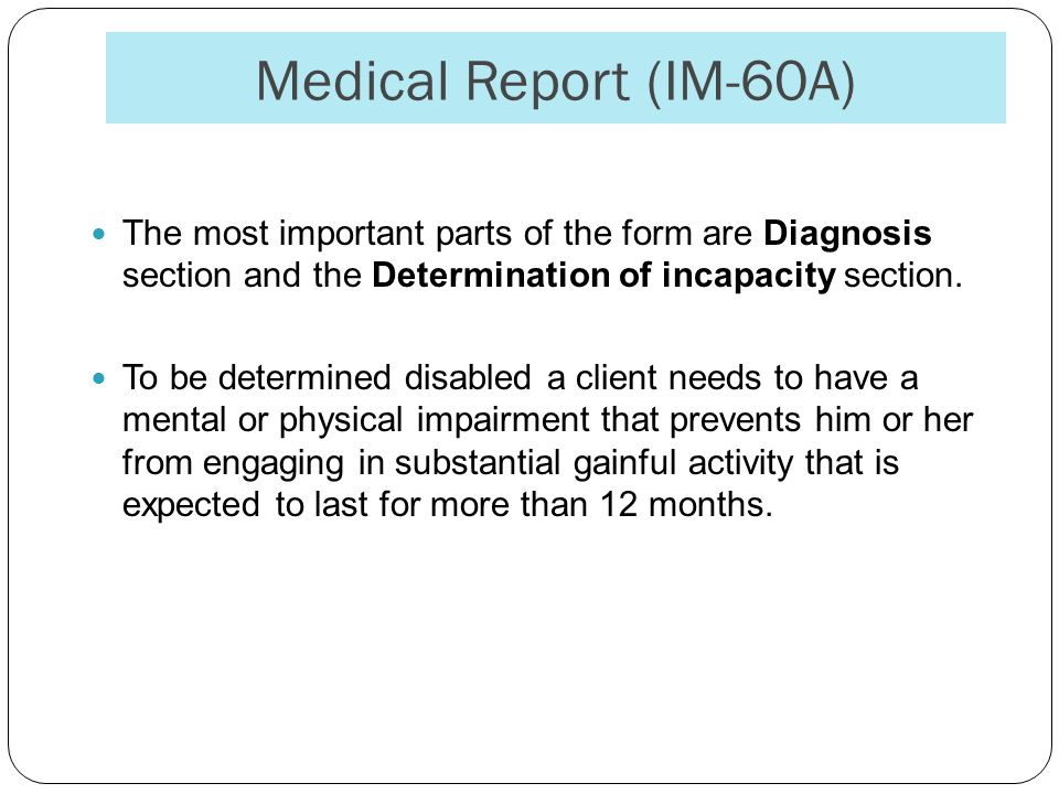 Medical Report (IM-60A) The most important parts of the form are Diagnosis section and the Determination of incapacity section.