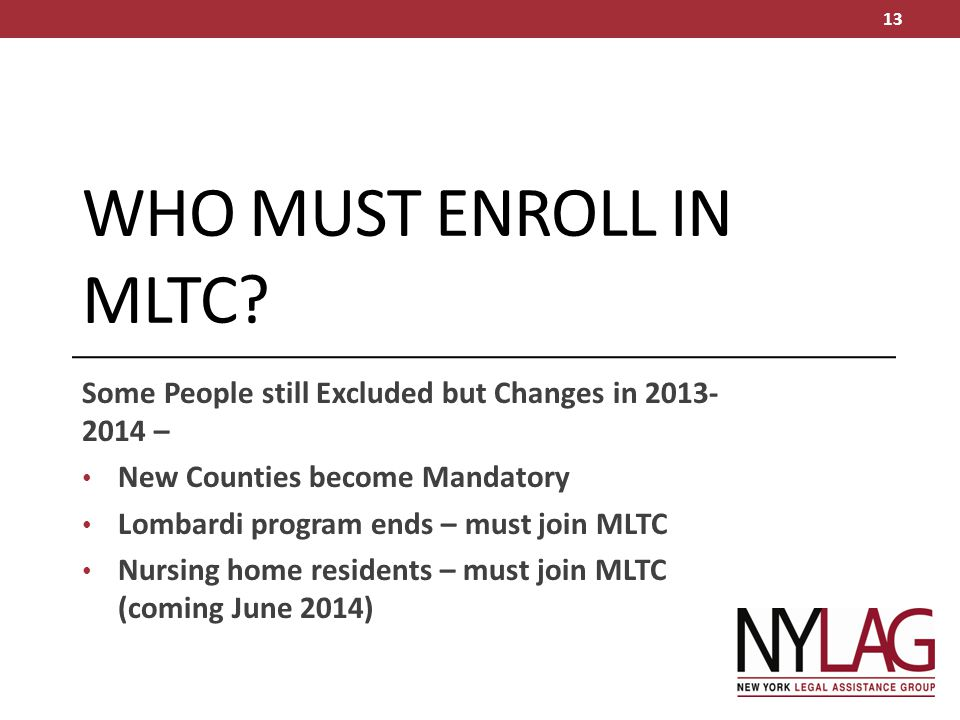 WHO must enroll in MLTC Some People still Excluded but Changes in 2013-2014 – New Counties become Mandatory.
