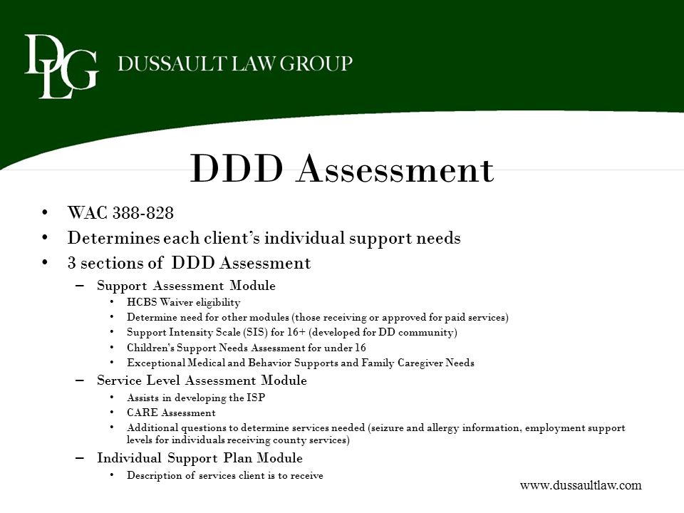 DDD Assessment WAC 388-828. Determines each client's individual support needs. 3 sections of DDD Assessment.
