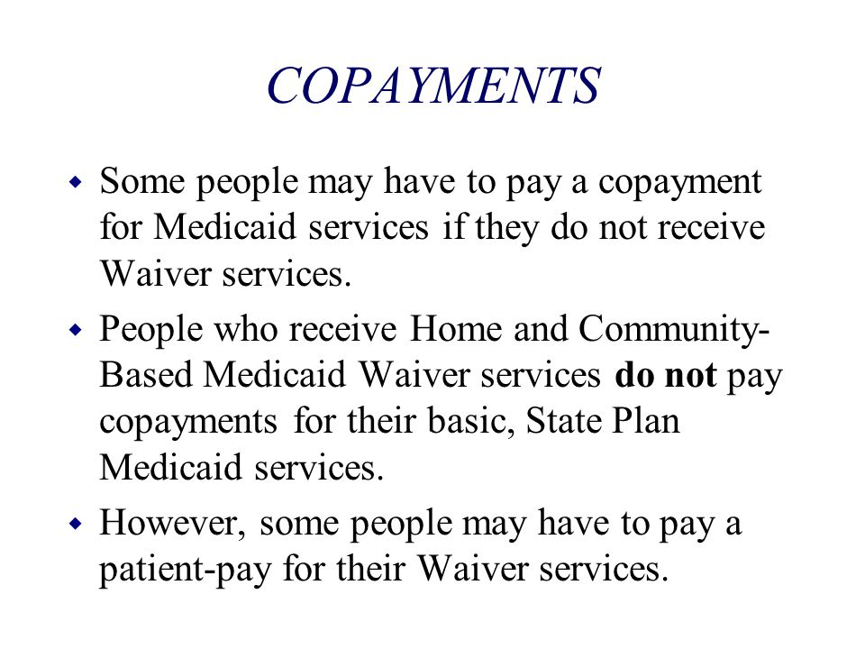 COPAYMENTS Some people may have to pay a copayment for Medicaid services if they do not receive Waiver services.
